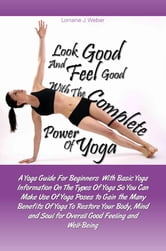 Look Good and Feel Good… with the Complete Power of Yoga! - A Yoga Guide For Beginners With Basic Yoga Information On The Types Of Yoga So You Can Make Use Of Yoga Poses to Gain the Many Benefits Of Yoga To Restore Your Body, Mind and Soul for Overall Good Feeling and Well-Being ebook by Lorraine J. Weber