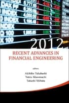 Recent Advances in Financial Engineering 2012 ebook by Akihiko Takahashi,Yukio Muromachi,Takashi Shibata