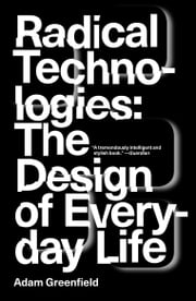 Radical Technologies - The Design of Everyday Life ebook by Adam Greenfield