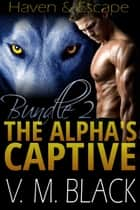 Haven & Escape Bundle - The Alpha's Captive #4-5 ebook by V. M. Black