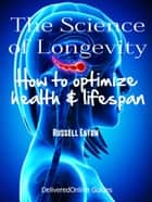 The Science of Longevity: How to Optimize Health and Life Span ebook by Russell Eaton