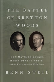The Battle of Bretton Woods - John Maynard Keynes, Harry Dexter White, and the Making of a New World Order ebook by Benn Steil
