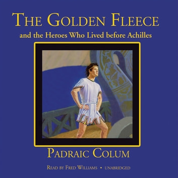 The Golden Fleece and the Heroes Who Lived before Achilles audiobook by Padraic Colum