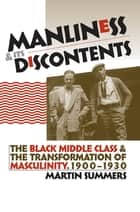Manliness and Its Discontents - The Black Middle Class and the Transformation of Masculinity, 1900-1930 ebook by Martin Summers