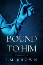 Bound to Him - Episode 13 - Bound to Him ebook by EM BROWN