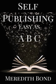 Self-Publishing: Easy as ABC ebook by Meredith Bond