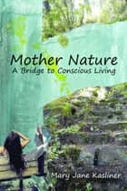 Mother Nature - A Bridge to Conscious Living ebook by Mary Jane Kasliner