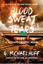 Blood, Sweat & Tears - A Postapocalyptic Novel ebook by G. Michael Hopf