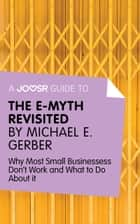 A Joosr Guide to... The E-Myth Revisited by Michael E. Gerber: Why Most Small Businesses Don't Work and What to Do About It ekitaplar by Joosr