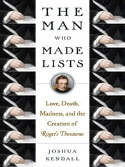 The Man Who Made Lists - Love, Death, Madness, and the Creation of Roget's Thesaurus ebook by Joshua Kendall