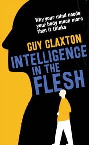 Intelligence in the Flesh - Why Your Mind Needs Your Body Much More Than It Thinks ebook by Guy Claxton