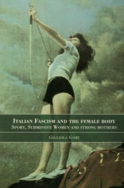 Italian Fascism and the Female Body - Sport, Submissive Women and Strong Mothers ebook by Gigliola Gori