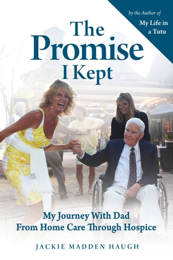 The Promise I Kept - My Journey with Dad from Home Care Through Hospice ebook by Jackie Madden Haugh