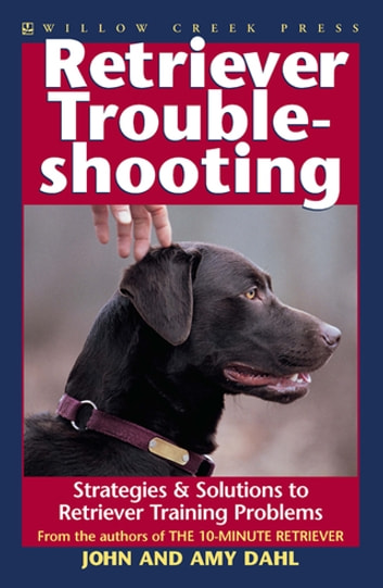 Retriever Troubleshooting - Advanced Retriever Training & Solutions to Training Problems ebook by Amy Dahl,John Dahl