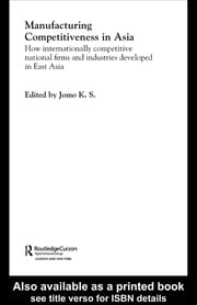 Manufacturing Competitiveness in Asia - How Internationally Competitive National Firms and Industries Developed in East Asia ebook by Jomo K. S.