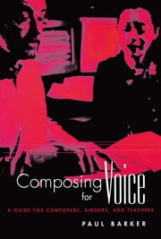 Composing for Voice - A Guide for Composers, Singers, and Teachers ebook by Paul Barker