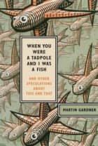 When You Were a Tadpole and I Was a Fish ebook by Martin Gardner