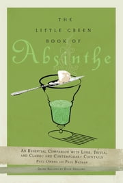 The Little Green Book of Absinthe - An Essential Companion with Lore, Trivia, and Classic and Contemporary Cocktails ebook by Paul Owens,Paul Nathan