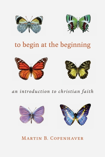 To Begin at the Beginning - An Introduction to the Christian Faith ebook by Martin B. Copenhaver