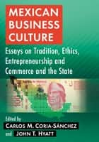 Mexican Business Culture - Essays on Tradition, Ethics, Entrepreneurship and Commerce and the State ebook by John T. Hyatt