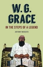 W.G Grace - In the Steps of a Legend ebook by Anthony Meredith