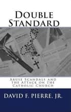 Double Standard: Abuse Scandals and the Attack on the Catholic Church ebook by David F. Pierre Jr.