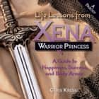 Life Lessons from Xena Warrior Princess - A Guide to Happiness, Success, and Body Armor ebook by Chris Kreski