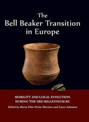 The Bell Beaker Transition in Europe - Mobility and local evolution during the 3rd millennium BC ebook by Maria Pilar Prieto Martínez,Laure Salanova