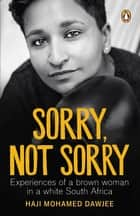 Sorry, Not Sorry - Experiences of a brown woman in a white South Africa ebook by Haji Mohamed Dawjee