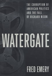 Watergate - The Corruption of American Politics and the Fall of Richard Nixon ebook by Fred Emery
