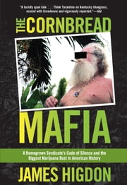 Cornbread Mafia - A Homegrown Syndicate's Code of Silence and the Biggest Marijuana Bust in American History ebook by James Higdon