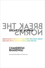 Break the Norms - Questioning Everything You Think You Know About God and Truth, Life and Death, Love and Sex ebook by Chandresh Bhardwaj,His Holiness the Dalai Lama