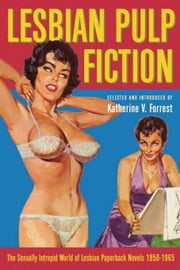 Lesbian Pulp Fiction - The Sexually Intrepid World of Lesbian Paperback Novels 1950-1965 ebook by Katherine V. Forrest