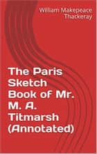 The Paris Sketch Book of Mr. M. A. Titmarsh (Annotated) ebook by William Makepeace Thackeray