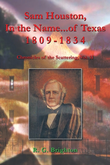 Sam Houston In the Name of Texas 1809-1834 - Chronicles of the Scattering, Vol. II ebook by R. G. Brighton