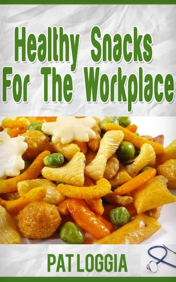 Healthy Snacks For The Workplace (Take Care Of Yourself) Book 4 ebook by Pat Loggia