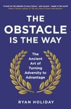 The Obstacle is the Way: The Ancient Art of Turning Adversity to Advantage ebook by Ryan Holiday