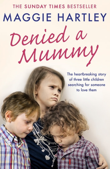 Denied a Mummy - The heartbreaking story of three little children searching for someone to love them. ebook by Maggie Hartley
