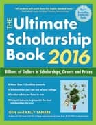 The Ultimate Scholarship Book 2016 - Billions of Dollars in Scholarships, Grants and Prizes ebook by Gen Tanabe, Kelly Tanabe