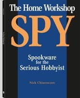 Home Workshop Spy: Spookware For The Serious Hobbyist ebook by Chiaroscuro, Nick