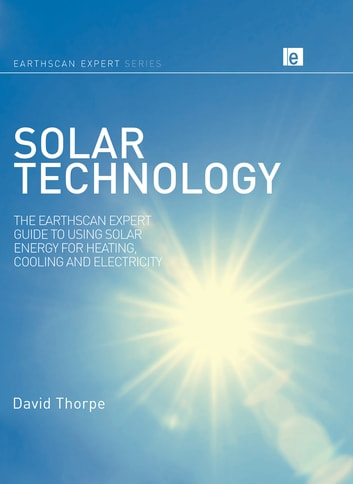 Solar Technology - The Earthscan Expert Guide to Using Solar Energy for Heating, Cooling and Electricity ebook by David Thorpe