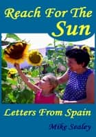 Reach For The Sun: Letters From Spain ebook by Mike Sealey