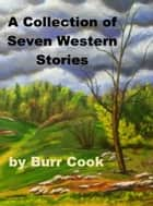 A Collection of Seven Western Stories ebook by Burr Cook