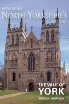 Exploring North Yorkshire's History: The Vale of York ebook by Nigel A. Ibbotson