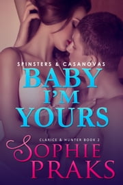 Baby I'm Yours (Spinsters & Casanovas: Clarice & Hunter Book 2) ebook by Sophie Praks