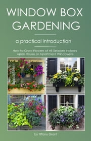 Window Gardening - A Practical Introduction - How to Grow Flowers of All Seasons on Your House or Apartment's Windowsills ebook by Tiffany Grant