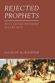 Rejected Prophets - Jesus and His Witnesses in Luke-Acts ebook by Jocelyn McWhirter