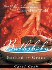 BATHSHEBA Bathed in Grace - How 8 Scandalous Women Changed the World ebook by Carol Cook