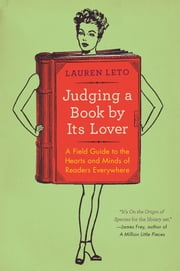 Judging a Book By Its Lover - A Field Guide to the Hearts and Minds of Readers Everywhere ebook by Lauren Leto