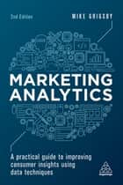 Marketing Analytics - A Practical Guide to Improving Consumer Insights Using Data Techniques ebook by Mike Grigsby